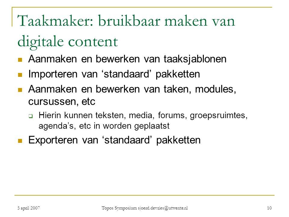 5 april 2007 Topos Symposium sjoerd.devries@utwente.nl 10 Taakmaker: bruikbaar maken van digitale content Aanmaken en bewerken van taaksjablonen Importeren van 'standaard' pakketten Aanmaken en bewerken van taken, modules, cursussen, etc  Hierin kunnen teksten, media, forums, groepsruimtes, agenda's, etc in worden geplaatst Exporteren van 'standaard' pakketten