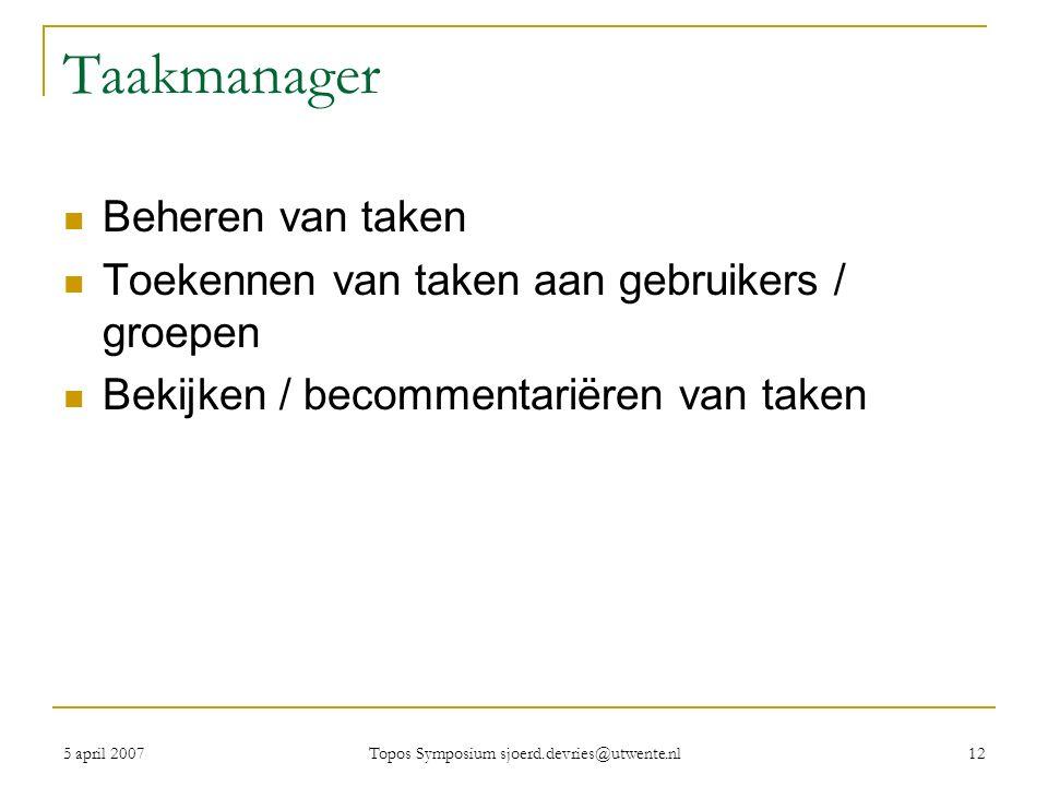 5 april 2007 Topos Symposium sjoerd.devries@utwente.nl 12 Taakmanager Beheren van taken Toekennen van taken aan gebruikers / groepen Bekijken / becommentariëren van taken