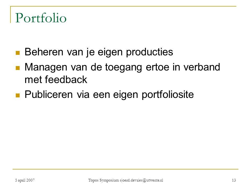 5 april 2007 Topos Symposium sjoerd.devries@utwente.nl 13 Portfolio Beheren van je eigen producties Managen van de toegang ertoe in verband met feedback Publiceren via een eigen portfoliosite