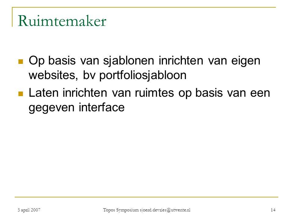 5 april 2007 Topos Symposium sjoerd.devries@utwente.nl 14 Ruimtemaker Op basis van sjablonen inrichten van eigen websites, bv portfoliosjabloon Laten inrichten van ruimtes op basis van een gegeven interface