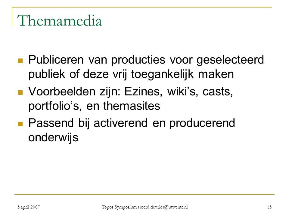 5 april 2007 Topos Symposium sjoerd.devries@utwente.nl 15 Themamedia Publiceren van producties voor geselecteerd publiek of deze vrij toegankelijk maken Voorbeelden zijn: Ezines, wiki's, casts, portfolio's, en themasites Passend bij activerend en producerend onderwijs