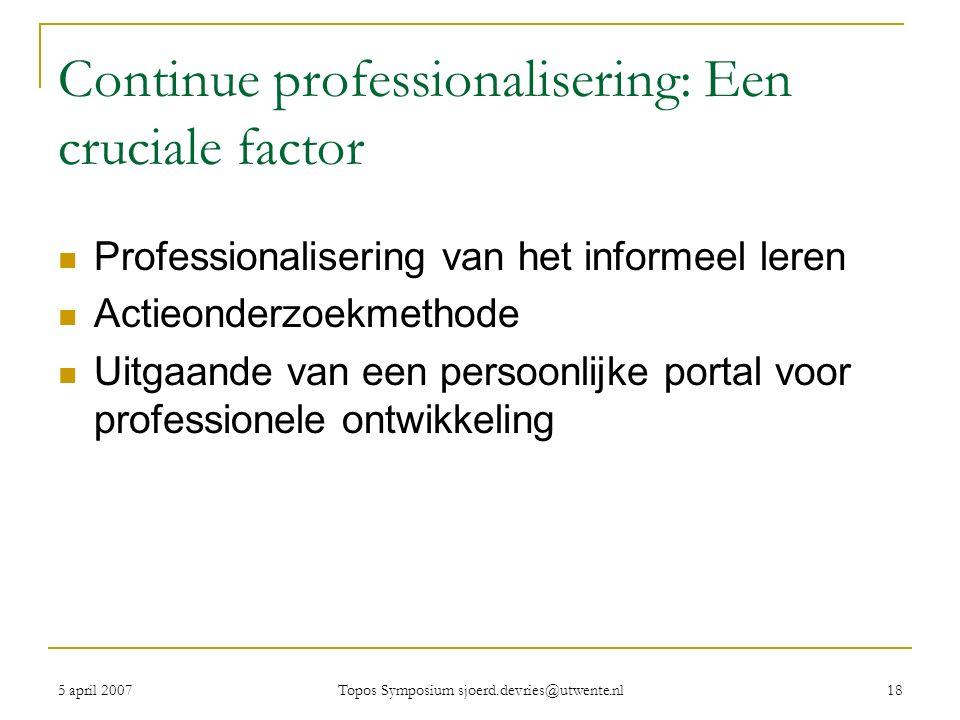 5 april 2007 Topos Symposium sjoerd.devries@utwente.nl 18 Continue professionalisering: Een cruciale factor Professionalisering van het informeel leren Actieonderzoekmethode Uitgaande van een persoonlijke portal voor professionele ontwikkeling