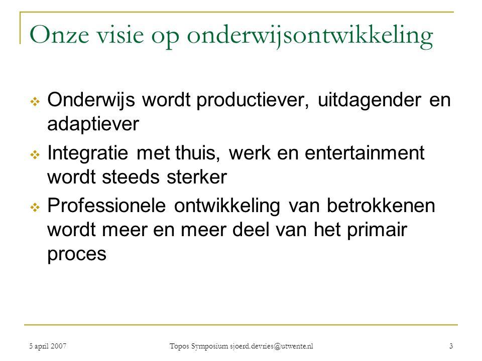 5 april 2007 Topos Symposium sjoerd.devries@utwente.nl 3 Onze visie op onderwijsontwikkeling  Onderwijs wordt productiever, uitdagender en adaptiever  Integratie met thuis, werk en entertainment wordt steeds sterker  Professionele ontwikkeling van betrokkenen wordt meer en meer deel van het primair proces
