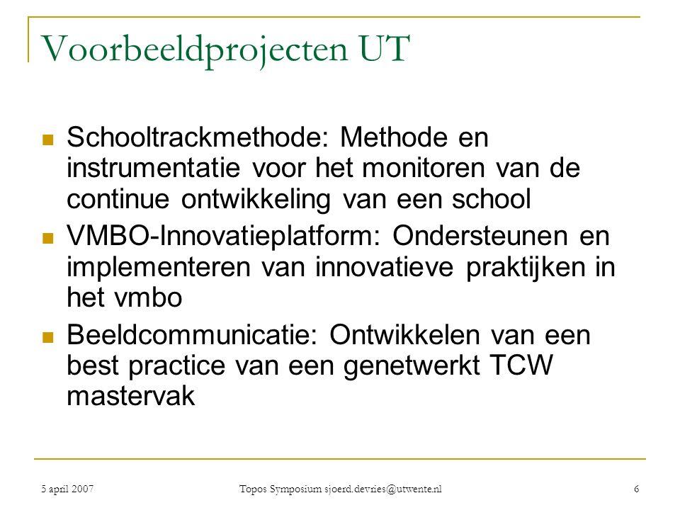 5 april 2007 Topos Symposium sjoerd.devries@utwente.nl 6 Voorbeeldprojecten UT Schooltrackmethode: Methode en instrumentatie voor het monitoren van de continue ontwikkeling van een school VMBO-Innovatieplatform: Ondersteunen en implementeren van innovatieve praktijken in het vmbo Beeldcommunicatie: Ontwikkelen van een best practice van een genetwerkt TCW mastervak