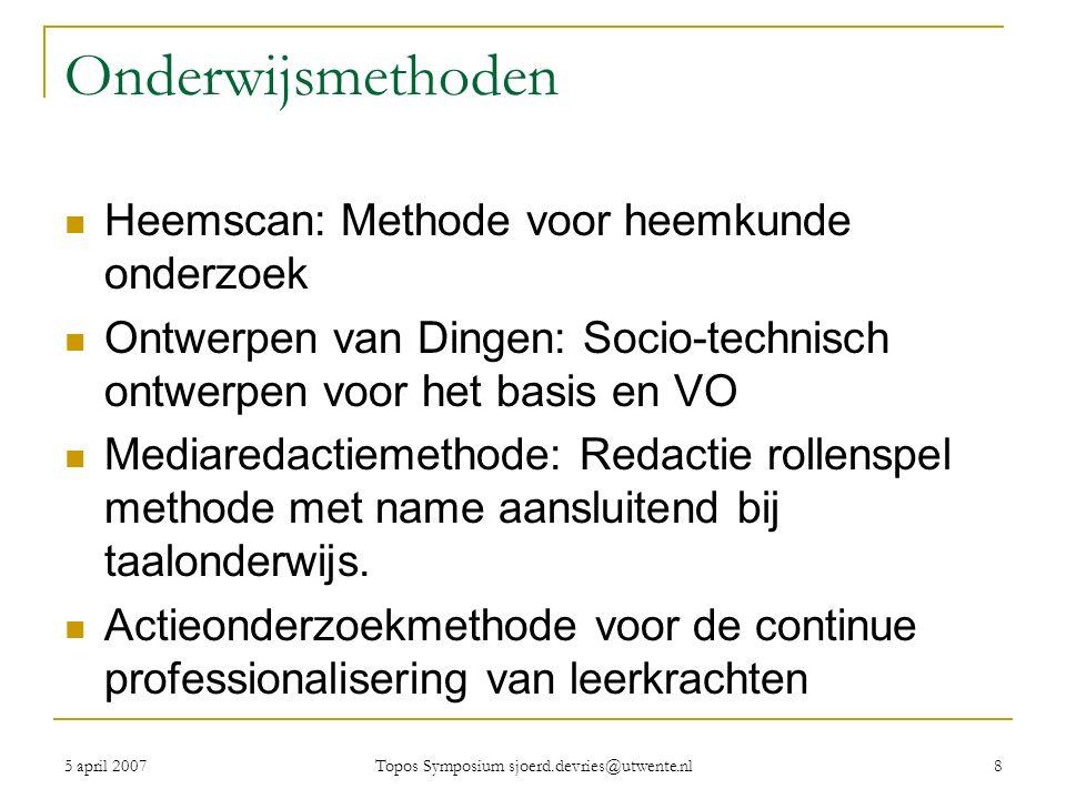 5 april 2007 Topos Symposium sjoerd.devries@utwente.nl 8 Onderwijsmethoden Heemscan: Methode voor heemkunde onderzoek Ontwerpen van Dingen: Socio-technisch ontwerpen voor het basis en VO Mediaredactiemethode: Redactie rollenspel methode met name aansluitend bij taalonderwijs.