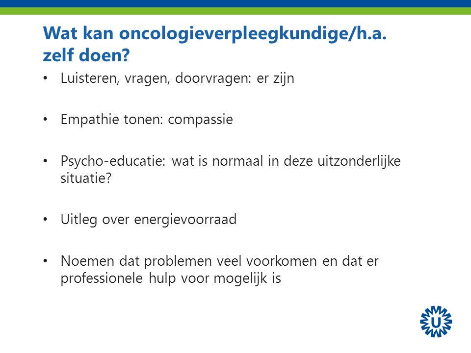 Wat kan oncologieverpleegkundige/h.a. zelf doen? Luisteren, vragen, doorvragen: er zijn Empathie tonen: compassie Psycho-educatie: wat is normaal in d