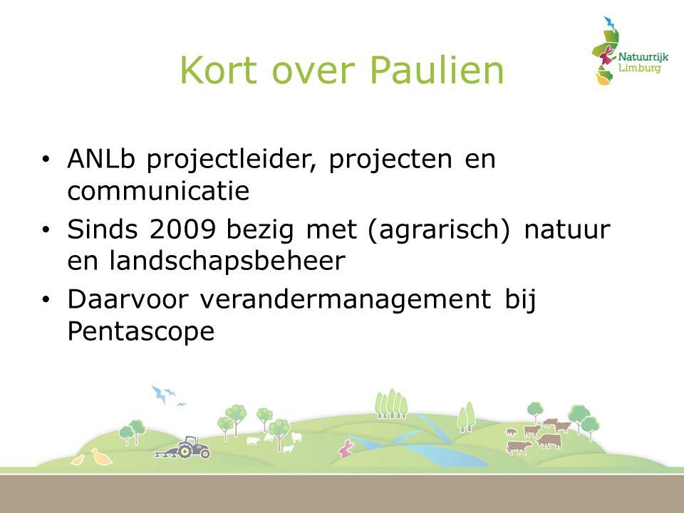 Kort over Paulien ANLb projectleider, projecten en communicatie Sinds 2009 bezig met (agrarisch) natuur en landschapsbeheer Daarvoor verandermanagement bij Pentascope