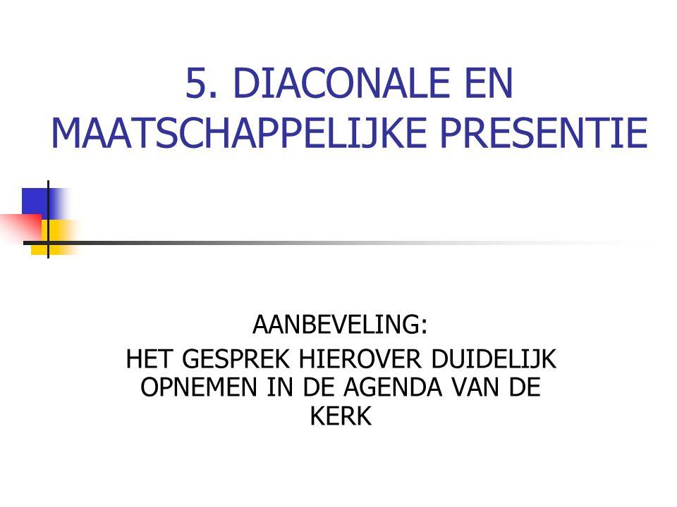5. DIACONALE EN MAATSCHAPPELIJKE PRESENTIE AANBEVELING: HET GESPREK HIEROVER DUIDELIJK OPNEMEN IN DE AGENDA VAN DE KERK