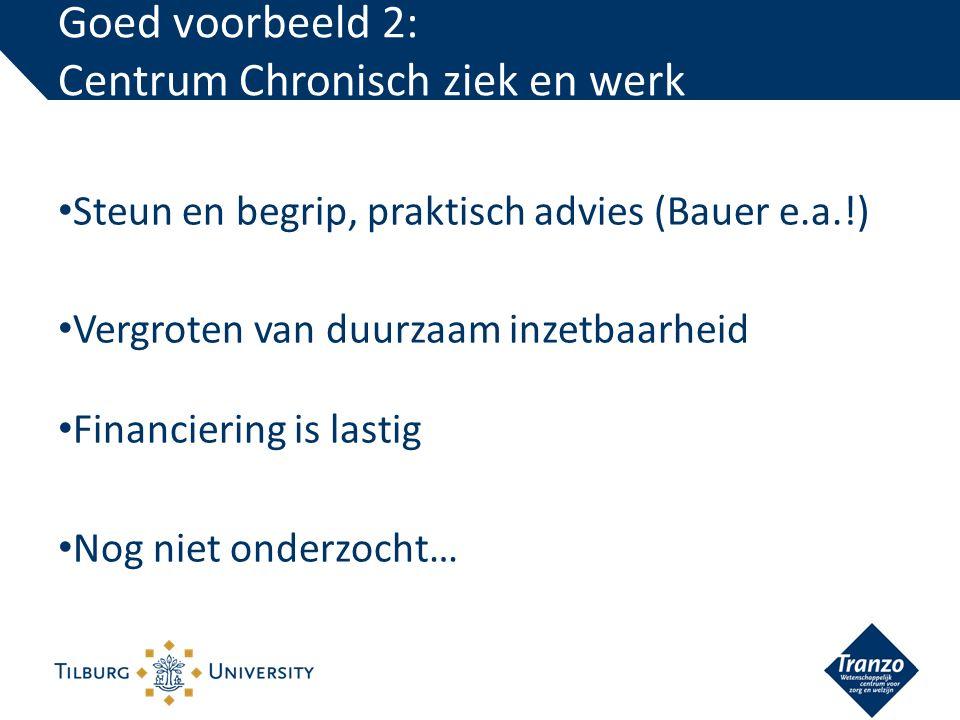 Steun en begrip, praktisch advies (Bauer e.a.!) Vergroten van duurzaam inzetbaarheid Financiering is lastig Nog niet onderzocht… Goed voorbeeld 2: Centrum Chronisch ziek en werk