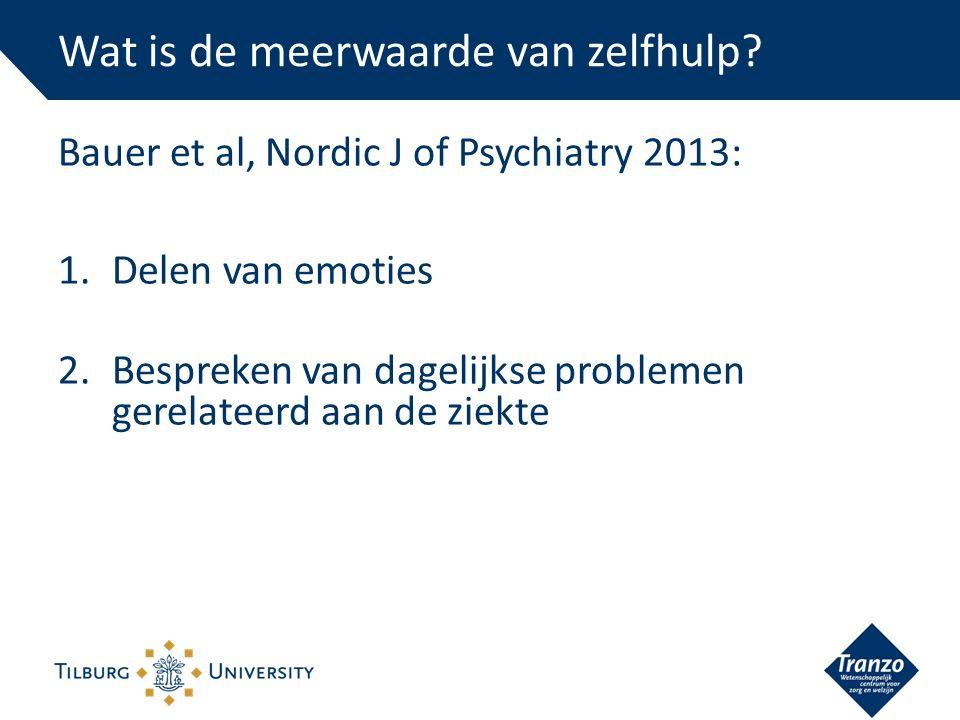 Bauer et al, Nordic J of Psychiatry 2013: 1.Delen van emoties 2.Bespreken van dagelijkse problemen gerelateerd aan de ziekte Wat is de meerwaarde van zelfhulp?