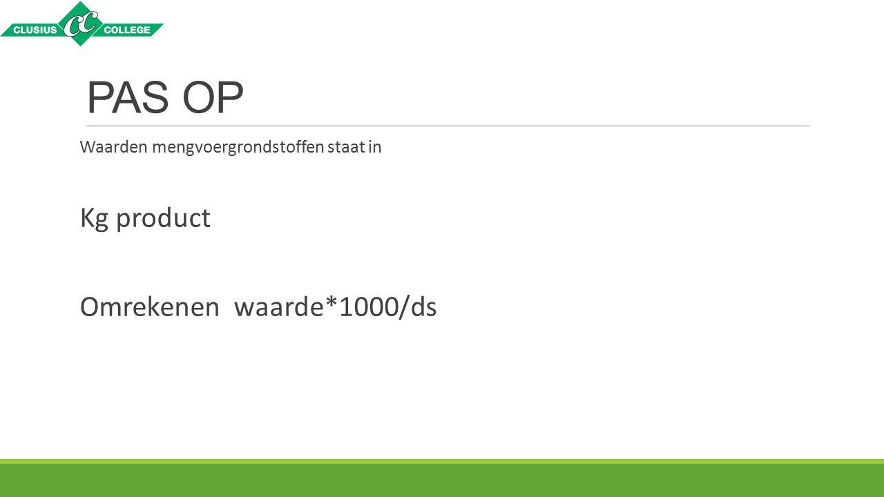 PAS OP Waarden mengvoergrondstoffen staat in Kg product Omrekenen waarde*1000/ds