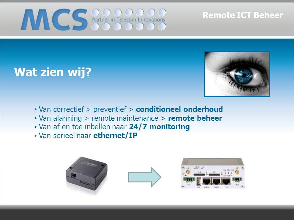 Van correctief > preventief > conditioneel onderhoud Van alarming > remote maintenance > remote beheer Van af en toe inbellen naar 24/7 monitoring Van serieel naar ethernet/IP Wat zien wij.