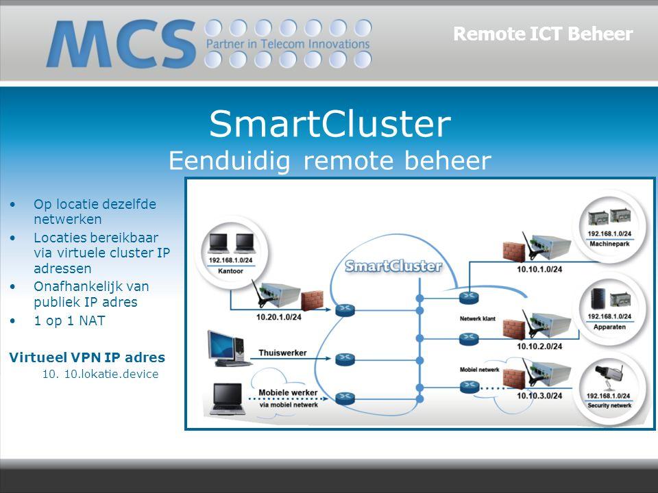 SmartCluster Eenduidig remote beheer Op locatie dezelfde netwerken Locaties bereikbaar via virtuele cluster IP adressen Onafhankelijk van publiek IP adres 1 op 1 NAT Virtueel VPN IP adres 10.