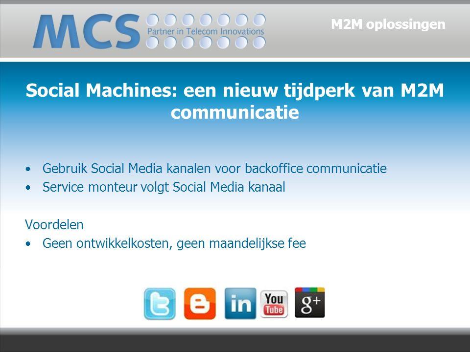 Gebruik Social Media kanalen voor backoffice communicatie Service monteur volgt Social Media kanaal Voordelen Geen ontwikkelkosten, geen maandelijkse fee Social Machines: een nieuw tijdperk van M2M communicatie M2M oplossingen