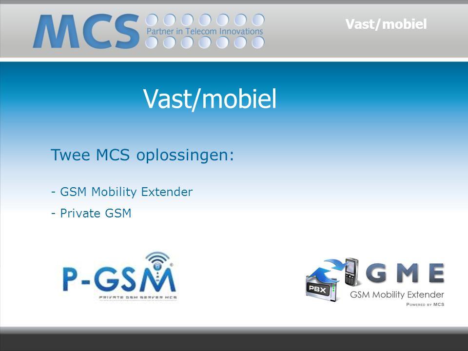 Vast/mobiel Twee MCS oplossingen: - GSM Mobility Extender - Private GSM Vast/mobiel