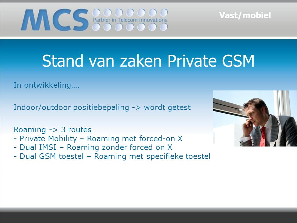 Stand van zaken Private GSM In ontwikkeling…. Indoor/outdoor positiebepaling -> wordt getest Roaming -> 3 routes - Private Mobility – Roaming met forc
