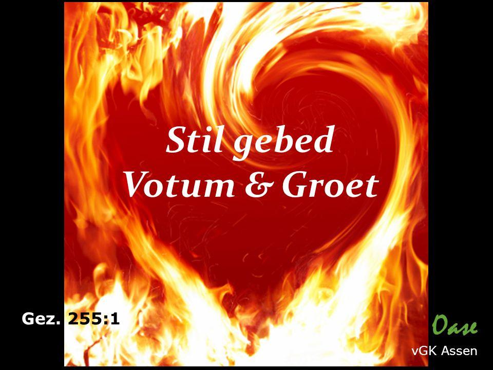 Stil gebed Votum & Groet Gez. 255:1 Oase vGK Assen