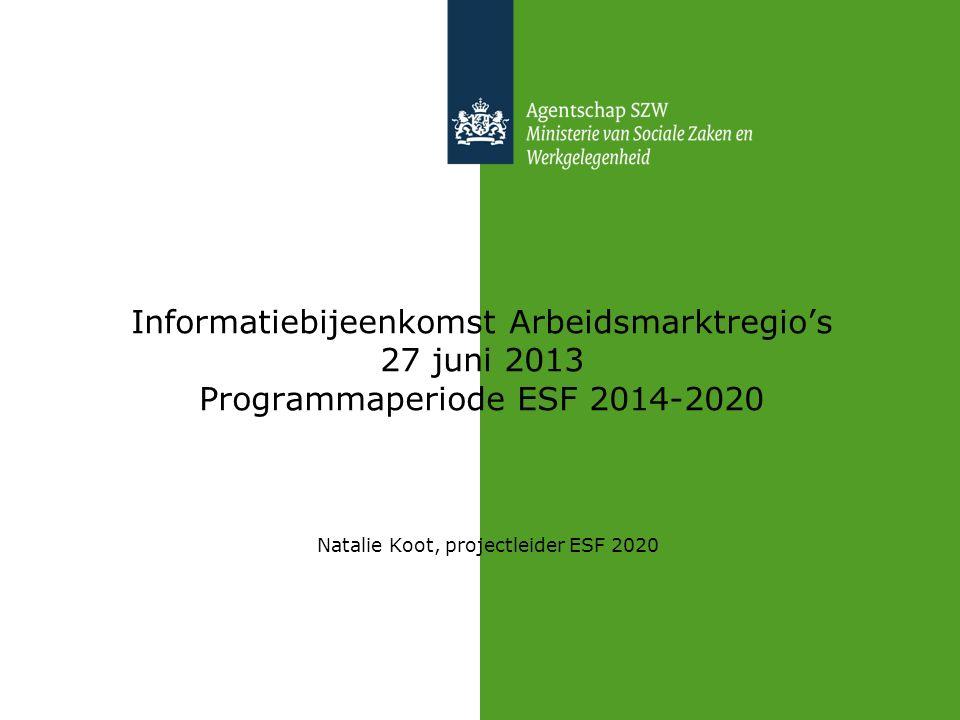 Informatiebijeenkomst Arbeidsmarktregio's 27 juni 2013 Programmaperiode ESF 2014-2020 Natalie Koot, projectleider ESF 2020