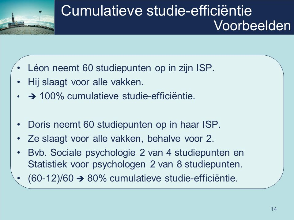 14 Cumulatieve studie-efficiëntie Léon neemt 60 studiepunten op in zijn ISP. Hij slaagt voor alle vakken.  100% cumulatieve studie-efficiëntie. Doris