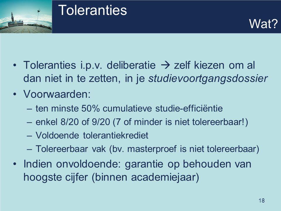 18 Toleranties Toleranties i.p.v. deliberatie  zelf kiezen om al dan niet in te zetten, in je studievoortgangsdossier Voorwaarden: –ten minste 50% cu
