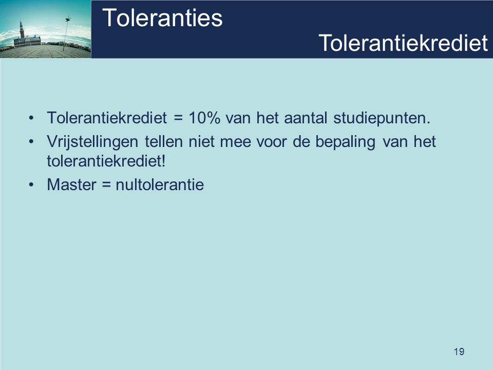 19 Toleranties Tolerantiekrediet = 10% van het aantal studiepunten. Vrijstellingen tellen niet mee voor de bepaling van het tolerantiekrediet! Master