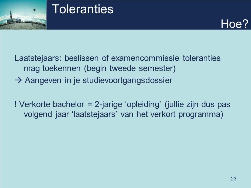 23 Toleranties Laatstejaars: beslissen of examencommissie toleranties mag toekennen (begin tweede semester)  Aangeven in je studievoortgangsdossier !