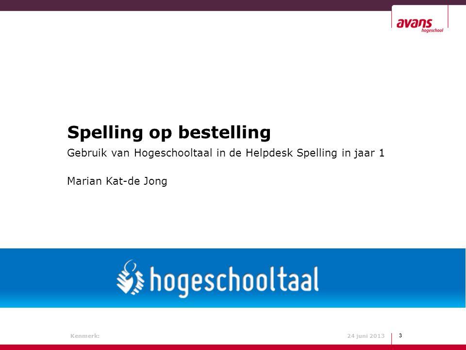 Marian Kat-de Jong Kenmerk: 24 juni 2013 3 Spelling op bestelling Gebruik van Hogeschooltaal in de Helpdesk Spelling in jaar 1