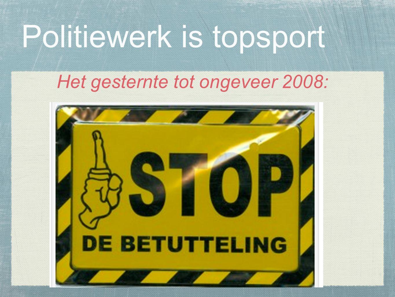 Politiewerk is topsport Het gesternte tot ongeveer 2008: