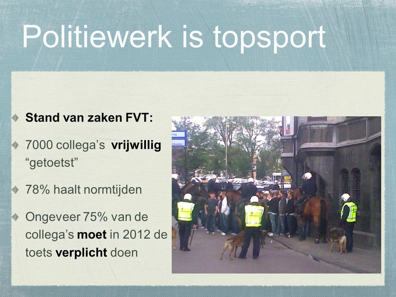 Politiewerk is topsport Stand van zaken FVT: 7000 collega's vrijwillig getoetst 78% haalt normtijden Ongeveer 75% van de collega's moet in 2012 de toets verplicht doen