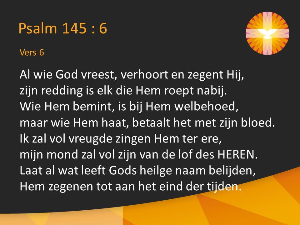 Al wie God vreest, verhoort en zegent Hij, zijn redding is elk die Hem roept nabij.