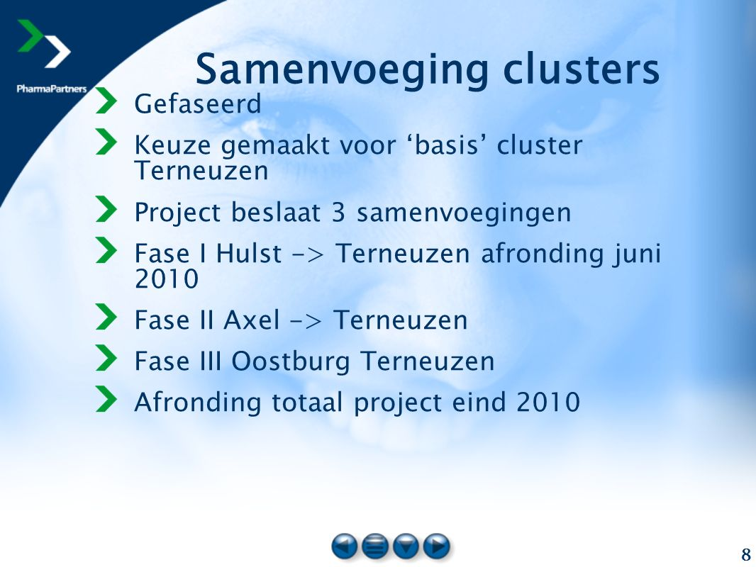 8 Samenvoeging clusters Gefaseerd Keuze gemaakt voor 'basis' cluster Terneuzen Project beslaat 3 samenvoegingen Fase I Hulst -> Terneuzen afronding juni 2010 Fase II Axel -> Terneuzen Fase III Oostburg Terneuzen Afronding totaal project eind 2010