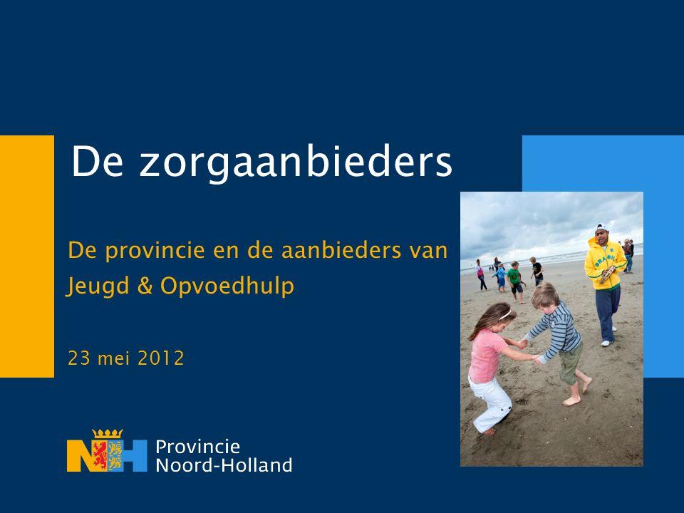 De zorgaanbieders De provincie en de aanbieders van Jeugd & Opvoedhulp 23 mei 2012