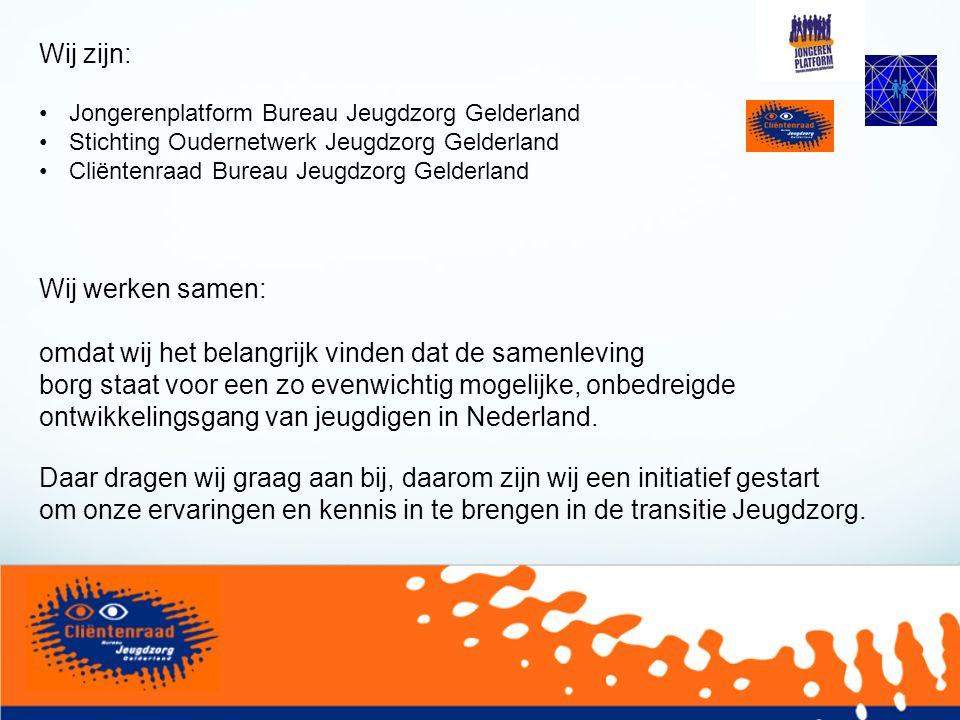 Wij zijn: Jongerenplatform Bureau Jeugdzorg Gelderland Stichting Oudernetwerk Jeugdzorg Gelderland Cliëntenraad Bureau Jeugdzorg Gelderland Wij werken samen: omdat wij het belangrijk vinden dat de samenleving borg staat voor een zo evenwichtig mogelijke, onbedreigde ontwikkelingsgang van jeugdigen in Nederland.