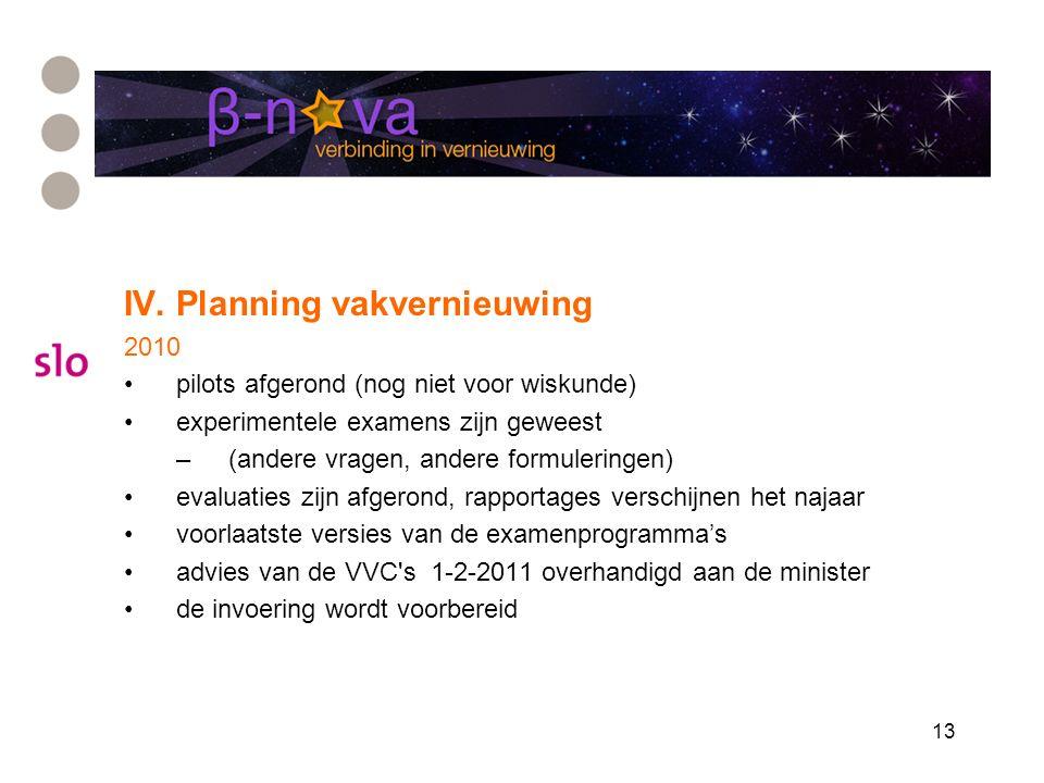 13 IV. Planning vakvernieuwing 2010 pilots afgerond (nog niet voor wiskunde) experimentele examens zijn geweest –(andere vragen, andere formuleringen)