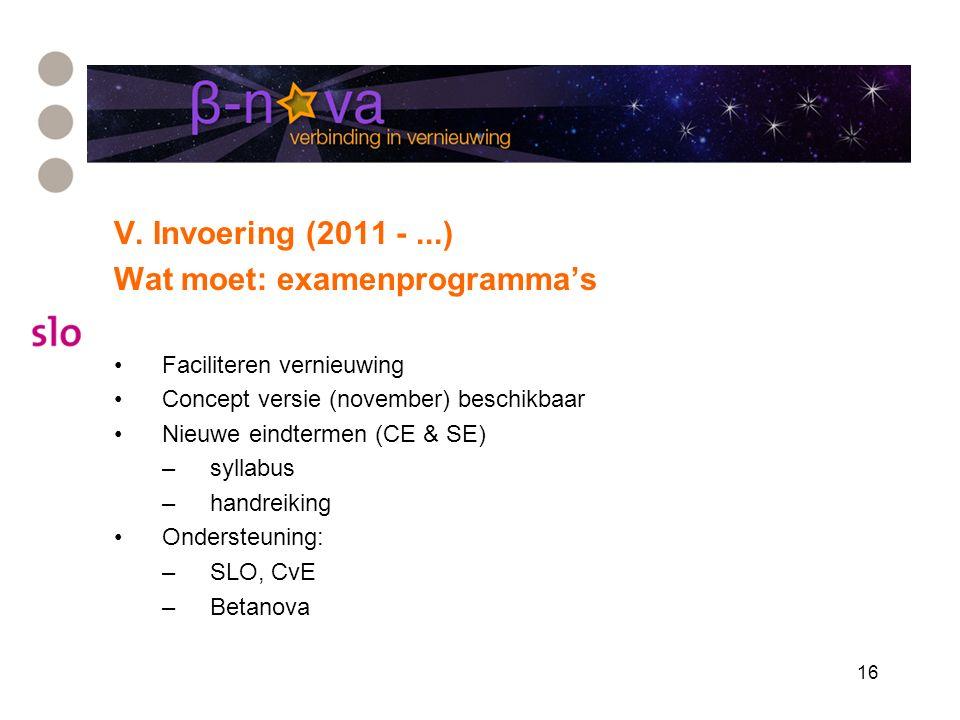 16 V. Invoering (2011 -...) Wat moet: examenprogramma's Faciliteren vernieuwing Concept versie (november) beschikbaar Nieuwe eindtermen (CE & SE) –syl