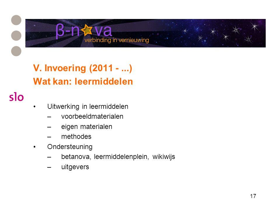 17 V. Invoering (2011 -...) Wat kan: leermiddelen Uitwerking in leermiddelen –voorbeeldmaterialen –eigen materialen –methodes Ondersteuning –betanova,