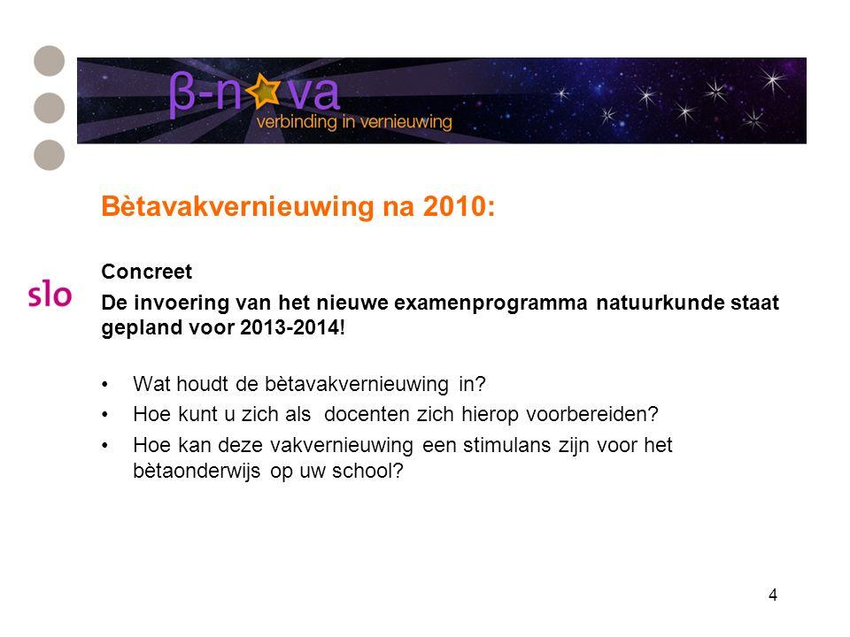 4 Bètavakvernieuwing na 2010: Concreet De invoering van het nieuwe examenprogramma natuurkunde staat gepland voor 2013-2014! Wat houdt de bètavakverni