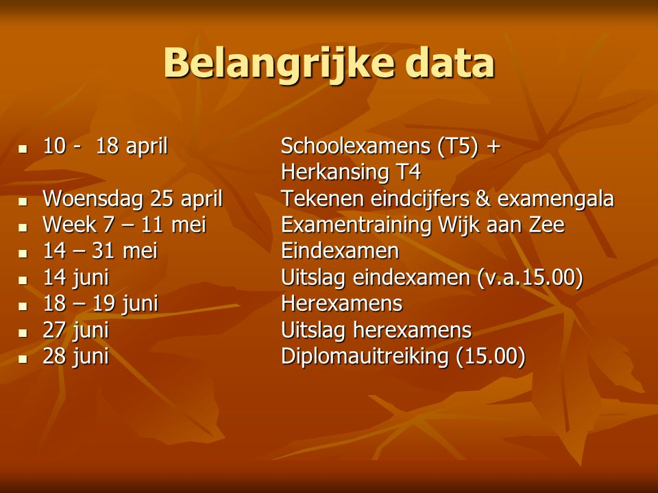 Belangrijke data 10 - 18 aprilSchoolexamens (T5) + 10 - 18 aprilSchoolexamens (T5) + Herkansing T4 Woensdag 25 aprilTekenen eindcijfers & examengala Woensdag 25 aprilTekenen eindcijfers & examengala Week 7 – 11 meiExamentraining Wijk aan Zee Week 7 – 11 meiExamentraining Wijk aan Zee 14 – 31 meiEindexamen 14 – 31 meiEindexamen 14 juniUitslag eindexamen (v.a.15.00) 14 juniUitslag eindexamen (v.a.15.00) 18 – 19 juniHerexamens 18 – 19 juniHerexamens 27 juniUitslag herexamens 27 juniUitslag herexamens 28 juniDiplomauitreiking (15.00) 28 juniDiplomauitreiking (15.00)