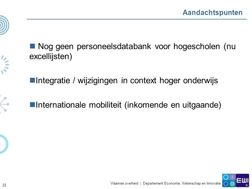 Vlaamse overheid | Departement Economie, Wetenschap en Innovatie 22 Aandachtspunten Nog geen personeelsdatabank voor hogescholen (nu excellijsten) Integratie / wijzigingen in context hoger onderwijs Internationale mobiliteit (inkomende en uitgaande)