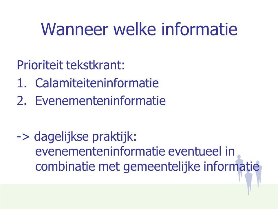 Wanneer welke informatie Prioriteit tekstkrant: 1.Calamiteiteninformatie 2.Evenementeninformatie -> dagelijkse praktijk: evenementeninformatie eventueel in combinatie met gemeentelijke informatie