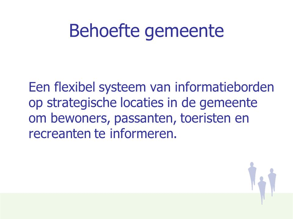 Behoefte gemeente Een flexibel systeem van informatieborden op strategische locaties in de gemeente om bewoners, passanten, toeristen en recreanten te informeren.
