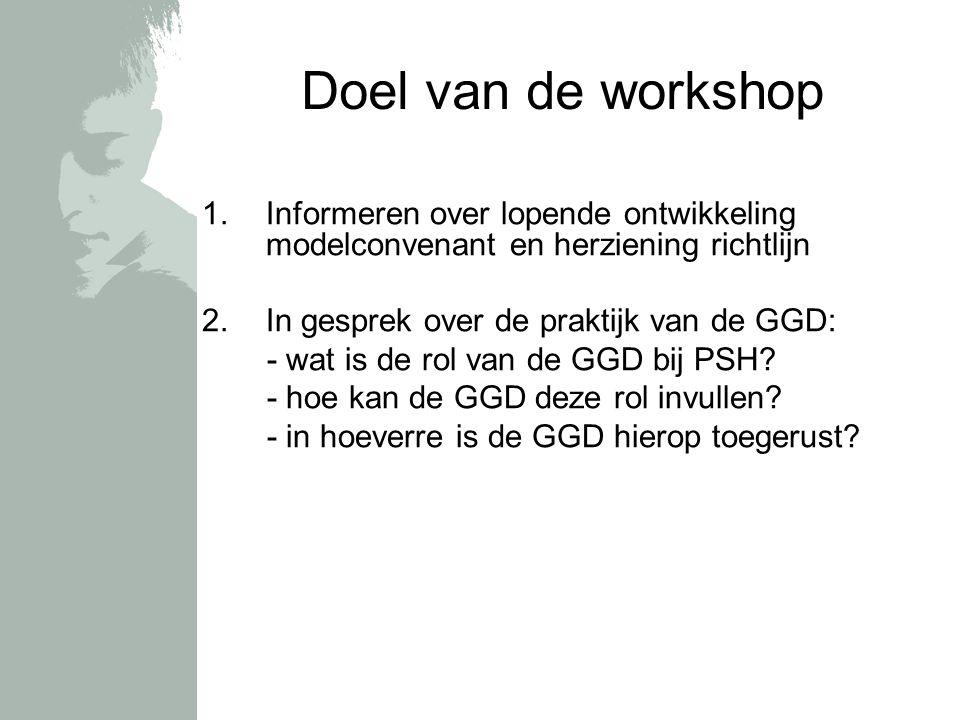Doel van de workshop 1.Informeren over lopende ontwikkeling modelconvenant en herziening richtlijn 2.In gesprek over de praktijk van de GGD: - wat is de rol van de GGD bij PSH.