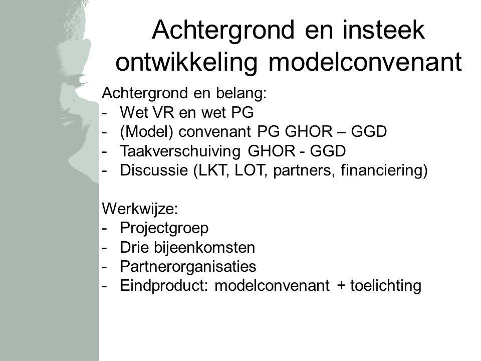 Achtergrond en insteek ontwikkeling modelconvenant Achtergrond en belang: -Wet VR en wet PG -(Model) convenant PG GHOR – GGD -Taakverschuiving GHOR - GGD -Discussie (LKT, LOT, partners, financiering) Werkwijze: -Projectgroep -Drie bijeenkomsten -Partnerorganisaties -Eindproduct: modelconvenant + toelichting