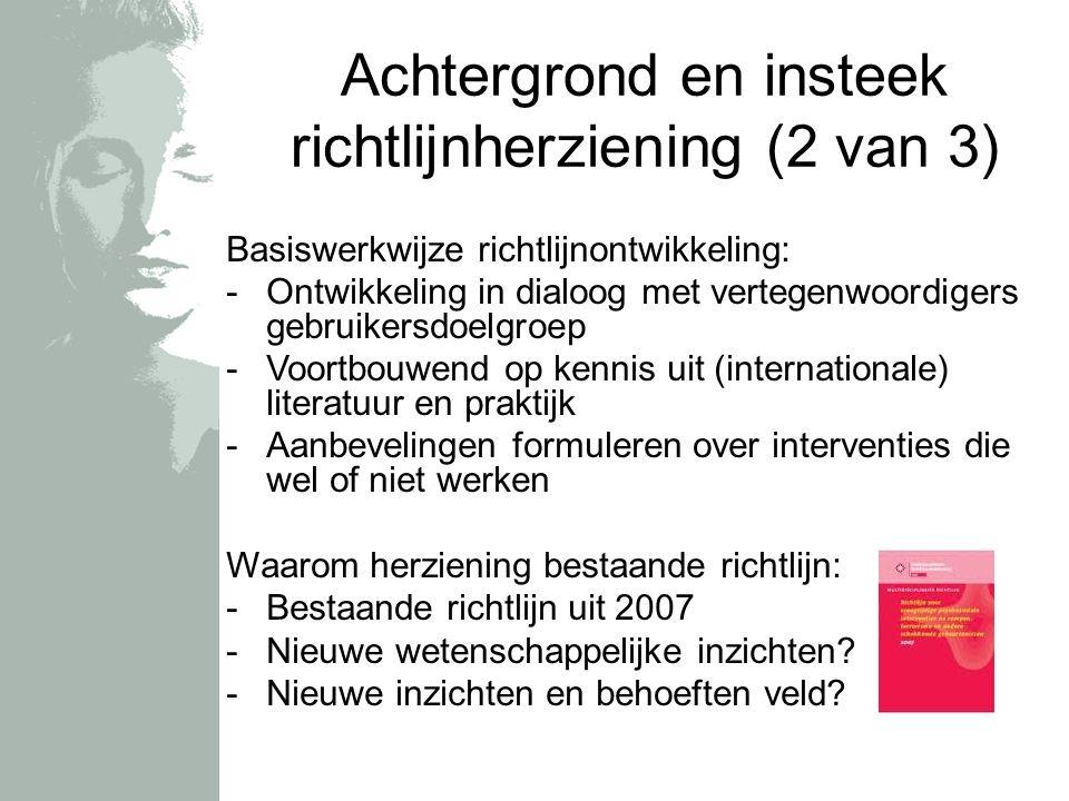 Achtergrond en insteek richtlijnherziening (2 van 3) Basiswerkwijze richtlijnontwikkeling: -Ontwikkeling in dialoog met vertegenwoordigers gebruikersdoelgroep -Voortbouwend op kennis uit (internationale) literatuur en praktijk -Aanbevelingen formuleren over interventies die wel of niet werken Waarom herziening bestaande richtlijn: -Bestaande richtlijn uit 2007 -Nieuwe wetenschappelijke inzichten.