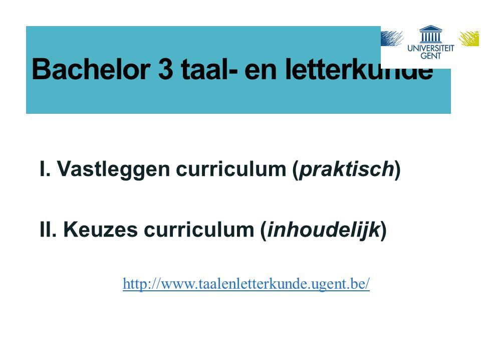 Bachelor 3 taal- en letterkunde I. Vastleggen curriculum (praktisch) II. Keuzes curriculum (inhoudelijk) http://www.taalenletterkunde.ugent.be/