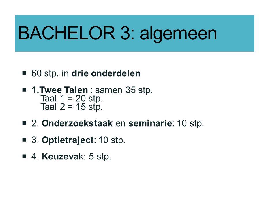 BACHELOR 3: algemeen  60 stp. in drie onderdelen  1.Twee Talen : samen 35 stp. Taal 1 = 20 stp. Taal 2 = 15 stp.  2. Onderzoekstaak en seminarie: 1