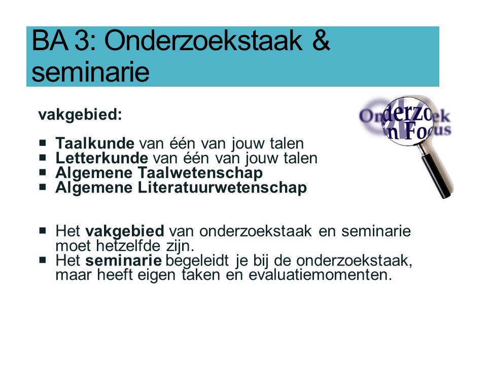 BA 3: Onderzoekstaak & seminarie vakgebied:  Taalkunde van één van jouw talen  Letterkunde van één van jouw talen  Algemene Taalwetenschap  Algemene Literatuurwetenschap  Het vakgebied van onderzoekstaak en seminarie moet hetzelfde zijn.