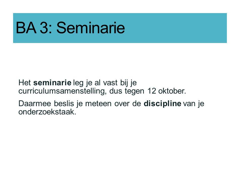 BA 3: Seminarie Het seminarie leg je al vast bij je curriculumsamenstelling, dus tegen 12 oktober. Daarmee beslis je meteen over de discipline van je