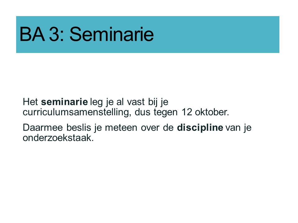 BA 3: Seminarie Het seminarie leg je al vast bij je curriculumsamenstelling, dus tegen 12 oktober.