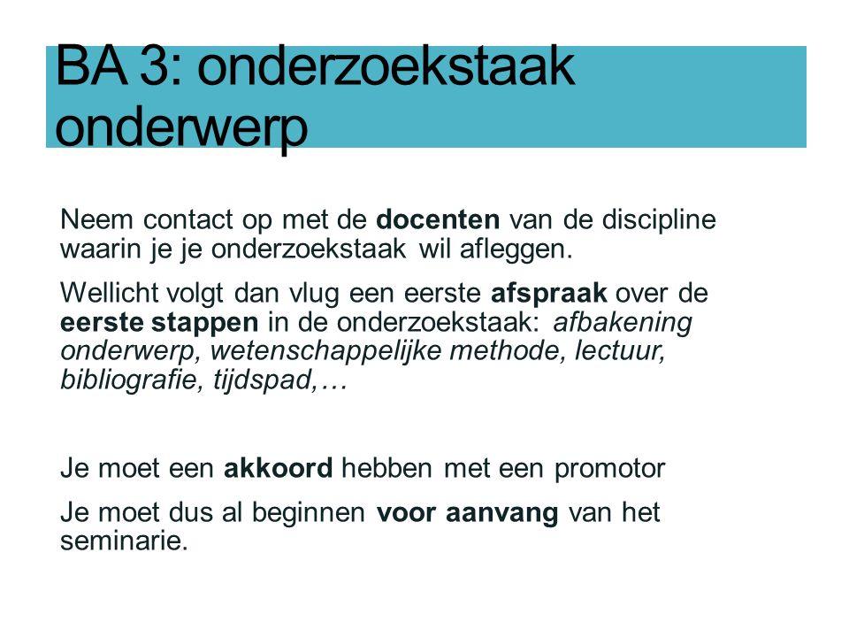 BA 3: onderzoekstaak onderwerp Neem contact op met de docenten van de discipline waarin je je onderzoekstaak wil afleggen.